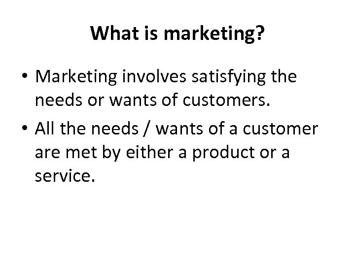 What is marketing? • Marketing involves satisfying the needs or wants of customers. •