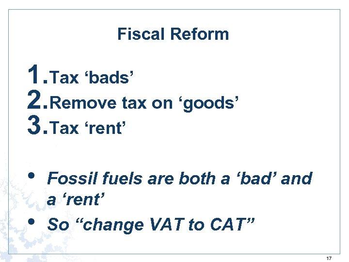 Fiscal Reform 1. Tax 'bads' 2. Remove tax on 'goods' 3. Tax 'rent' •