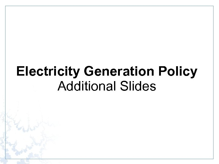 Electricity Generation Policy Additional Slides