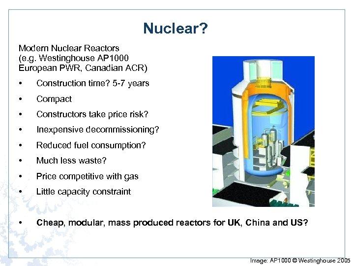 Nuclear? Modern Nuclear Reactors (e. g. Westinghouse AP 1000 European PWR, Canadian ACR) •
