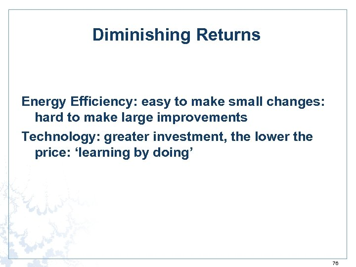 Diminishing Returns Energy Efficiency: easy to make small changes: hard to make large improvements