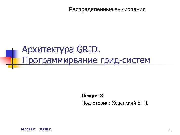 Распределенные вычисления Архитектура GRID. Программирвание грид-систем Лекция 8 Подготовил: Хованский Е. П. Мар. ГТУ