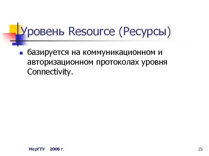 Уровень Resource (Ресурсы) n базируется на коммуникационном и авторизационном протоколах уровня Connectivity. Мар. ГТУ