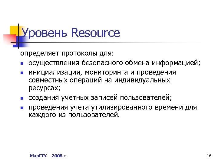 Уровень Resource определяет протоколы для: n осуществления безопасного обмена информацией; n инициализации, мониторинга и