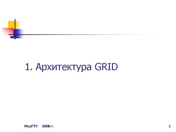 1. Архитектура GRID Мар. ГТУ 2008 г. 2