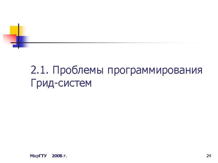 2. 1. Проблемы программирования Грид-систем Мар. ГТУ 2008 г. 24