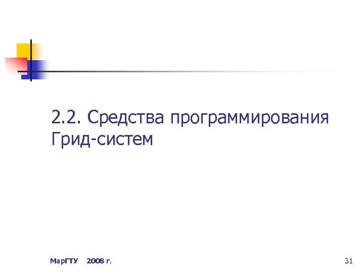2. 2. Средства программирования Грид-систем Мар. ГТУ 2008 г. 31