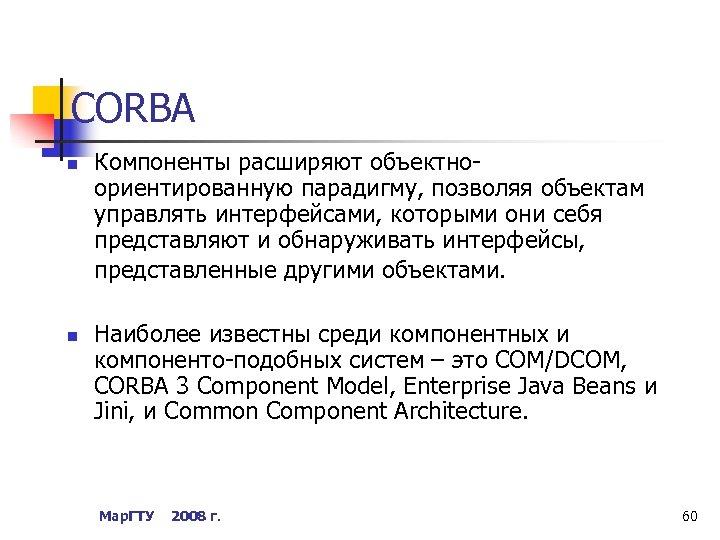 CORBA n n Компоненты расширяют объектноориентированную парадигму, позволяя объектам управлять интерфейсами, которыми они себя