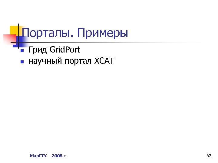 Порталы. Примеры n n Грид Grid. Port научный портал XCAT Мар. ГТУ 2008 г.