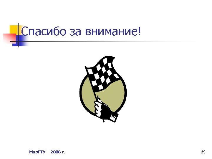 Спасибо за внимание! Мар. ГТУ 2008 г. 69