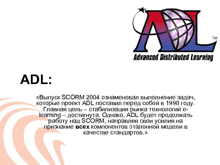 ADL: «Выпуск SCORM 2004 ознаменовал выполнение задач, которые проект ADL поставил перед собой в
