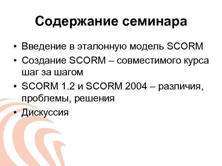 Содержание семинара • Введение в эталонную модель SCORM • Создание SCORM – совместимого курса