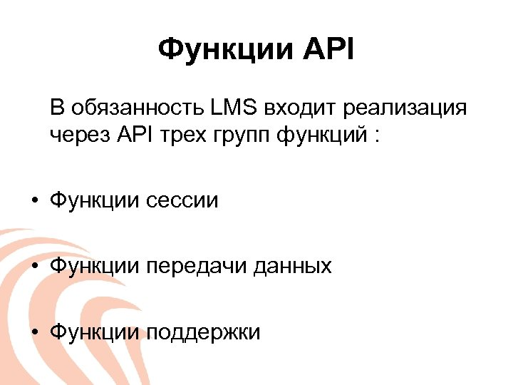 Функции API В обязанность LMS входит реализация через API трех групп функций : •