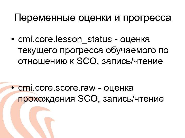 Переменные оценки и прогресса • cmi. core. lesson_status - оценка текущего прогресса обучаемого по
