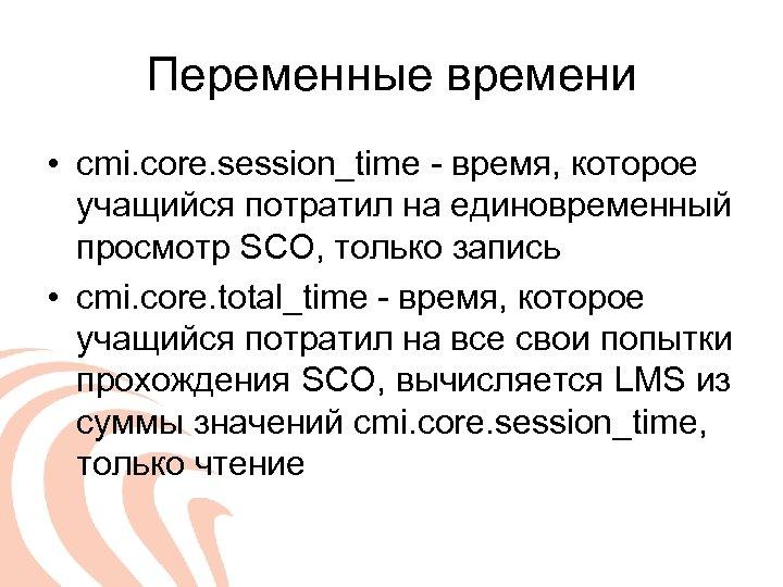 Переменные времени • cmi. core. session_time - время, которое учащийся потратил на единовременный просмотр
