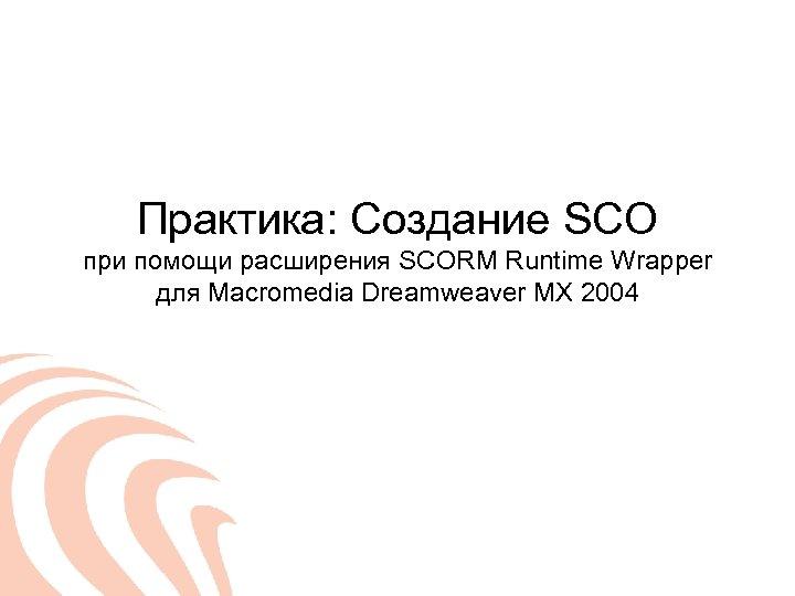 Практика: Создание SCO при помощи расширения SCORM Runtime Wrapper для Macromedia Dreamweaver MX 2004
