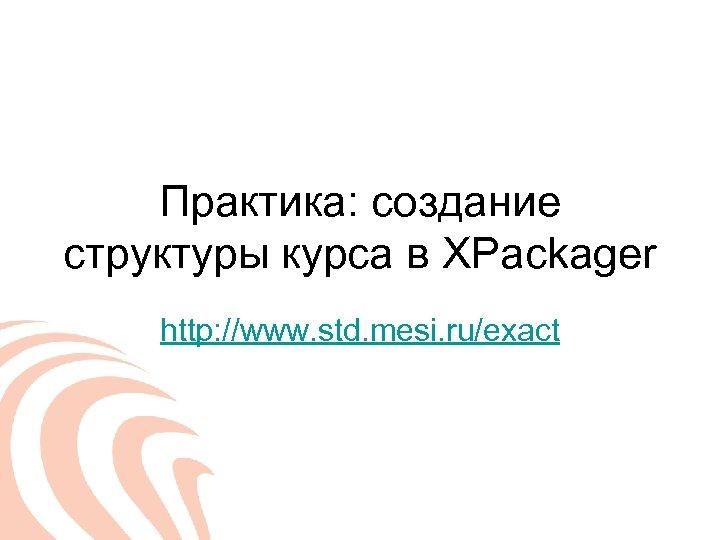 Практика: создание структуры курса в XPackager http: //www. std. mesi. ru/exact