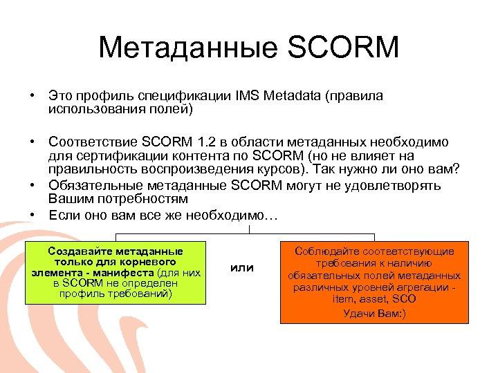 Метаданные SCORM • Это профиль спецификации IMS Metadata (правила использования полей) • Соответствие SCORM