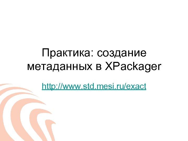 Практика: создание метаданных в XPackager http: //www. std. mesi. ru/exact