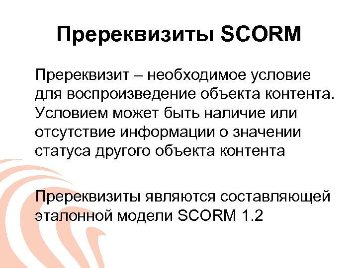 Пререквизиты SCORM Пререквизит – необходимое условие для воспроизведение объекта контента. Условием может быть наличие