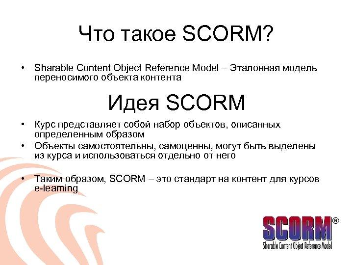 Что такое SCORM? • Sharable Content Object Reference Model – Эталонная модель переносимого объекта
