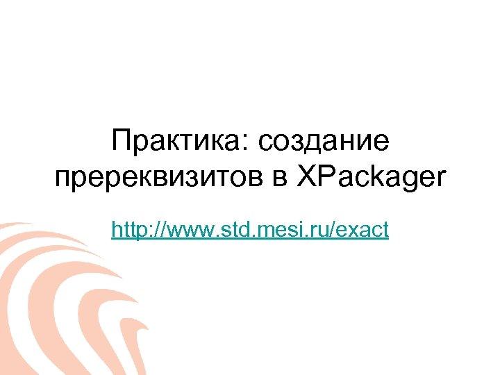Практика: создание пререквизитов в XPackager http: //www. std. mesi. ru/exact