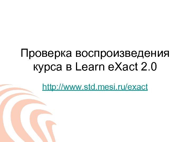 Проверка воспроизведения курса в Learn e. Xact 2. 0 http: //www. std. mesi. ru/exact