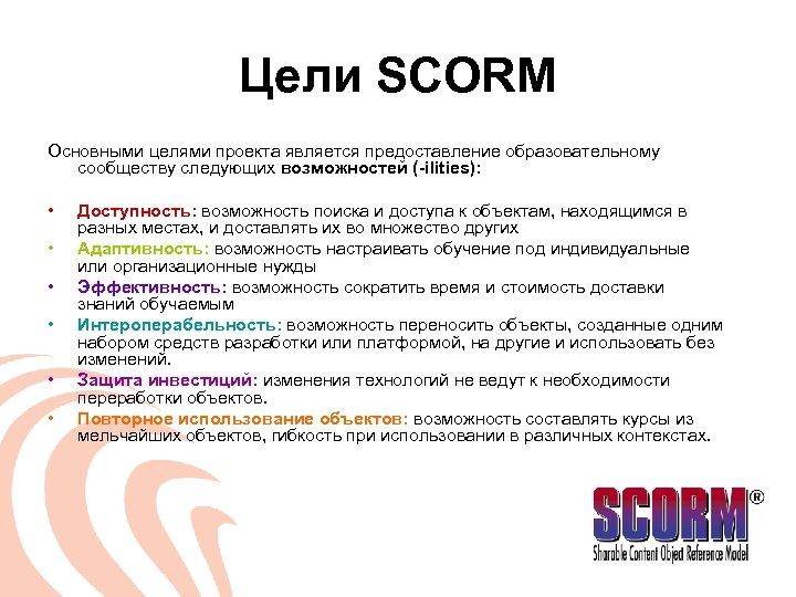 Цели SCORM Основными целями проекта является предоставление образовательному сообществу следующих возможностей (-ilities): • •