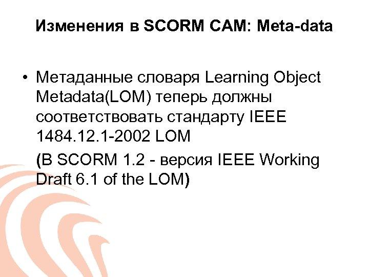 Изменения в SCORM CAM: Meta-data • Метаданные словаря Learning Object Metadata(LOM) теперь должны соответствовать