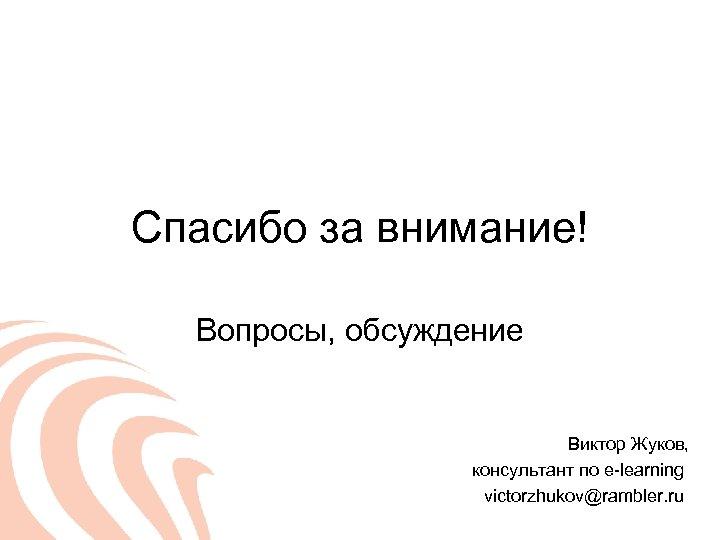 Спасибо за внимание! Вопросы, обсуждение Виктор Жуков, консультант по e-learning victorzhukov@rambler. ru