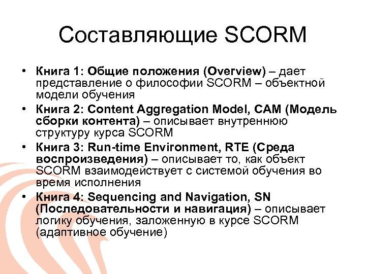 Составляющие SCORM • Книга 1: Общие положения (Overview) – дает представление о философии SCORM