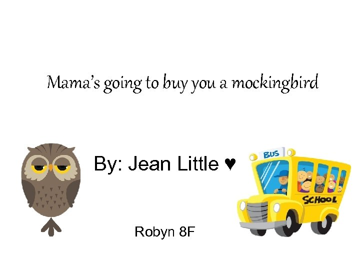 Mama's going to buy you a mockingbird By: Jean Little ♥ Robyn 8 F