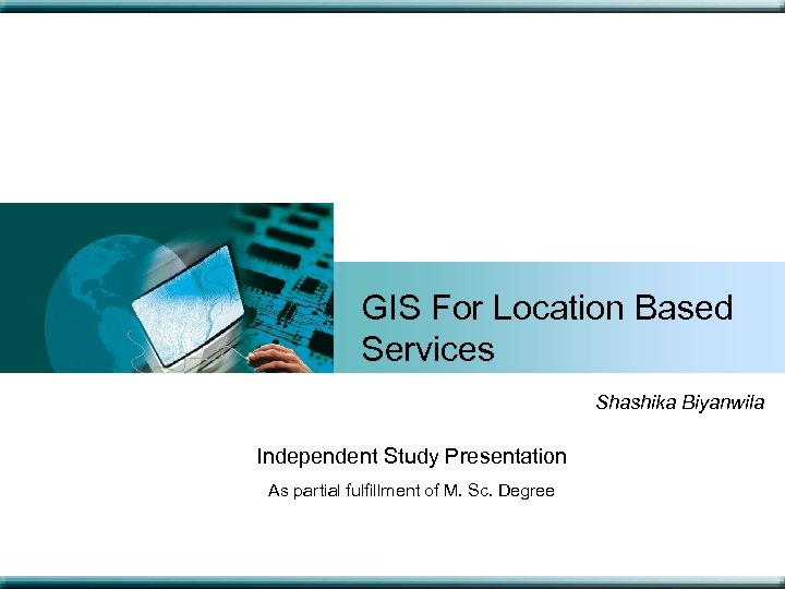 GIS For Location Based Services Shashika Biyanwila Independent Study Presentation As partial fulfillment of