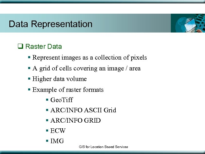 Data Representation q Raster Data § Represent images as a collection of pixels §