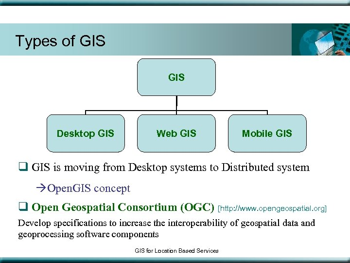 Types of GIS Desktop GIS Web GIS Mobile GIS q GIS is moving from