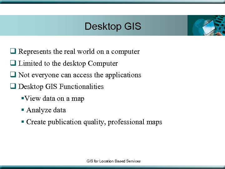 Desktop GIS q Represents the real world on a computer q Limited to the