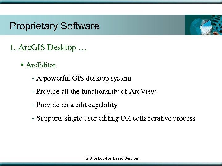 Proprietary Software 1. Arc. GIS Desktop … § Arc. Editor - A powerful GIS