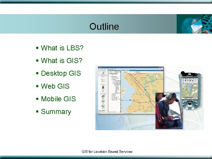 Outline § What is LBS? § What is GIS? § Desktop GIS § Web