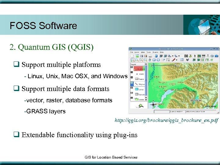 FOSS Software 2. Quantum GIS (QGIS) q Support multiple platforms - Linux, Unix, Mac