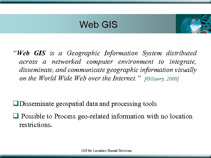 "Web GIS ""Web GIS is a Geographic Information System distributed across a networked computer"