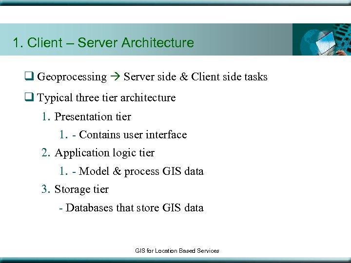 1. Client – Server Architecture q Geoprocessing Server side & Client side tasks q