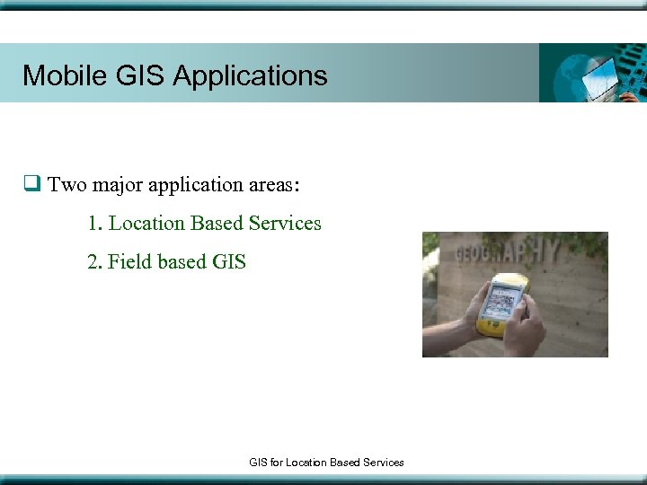 Mobile GIS Applications q Two major application areas: 1. Location Based Services 2. Field