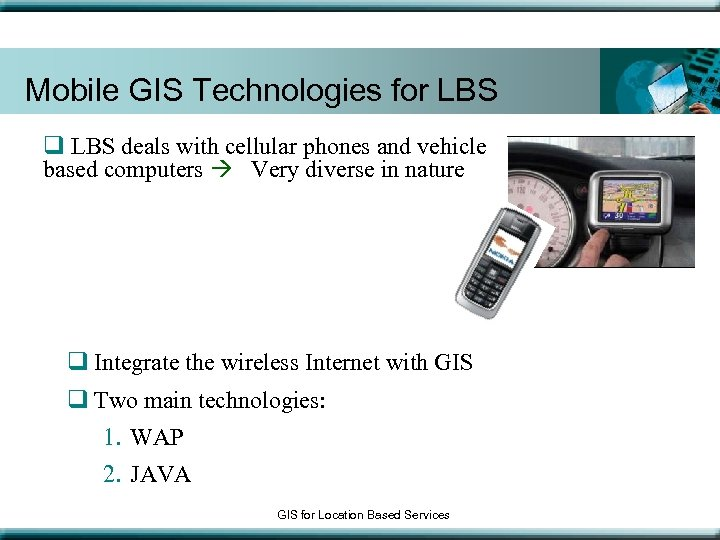 Mobile GIS Technologies for LBS q LBS deals with cellular phones and vehicle based