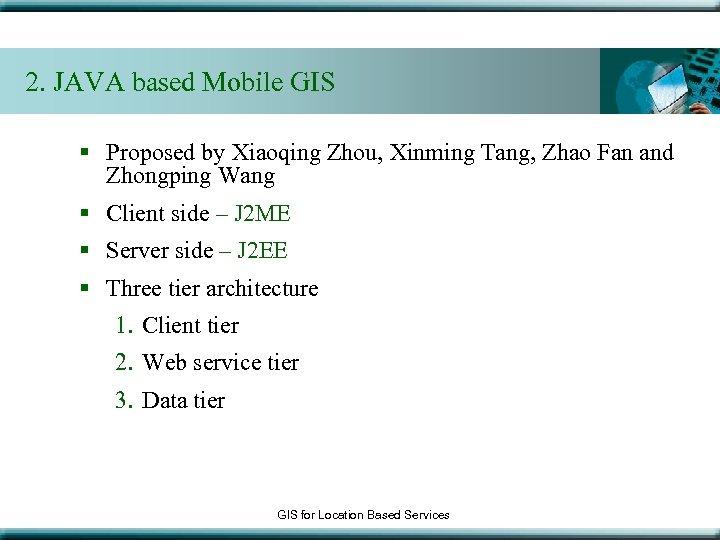 2. JAVA based Mobile GIS § Proposed by Xiaoqing Zhou, Xinming Tang, Zhao Fan