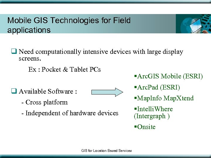 Mobile GIS Technologies for Field applications q Need computationally intensive devices with large display