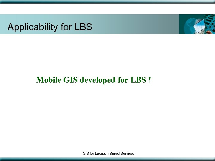 Applicability for LBS Mobile GIS developed for LBS ! GIS for Location Based Services