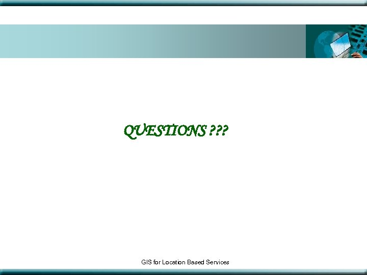 QUESTIONS ? ? ? GIS for Location Based Services