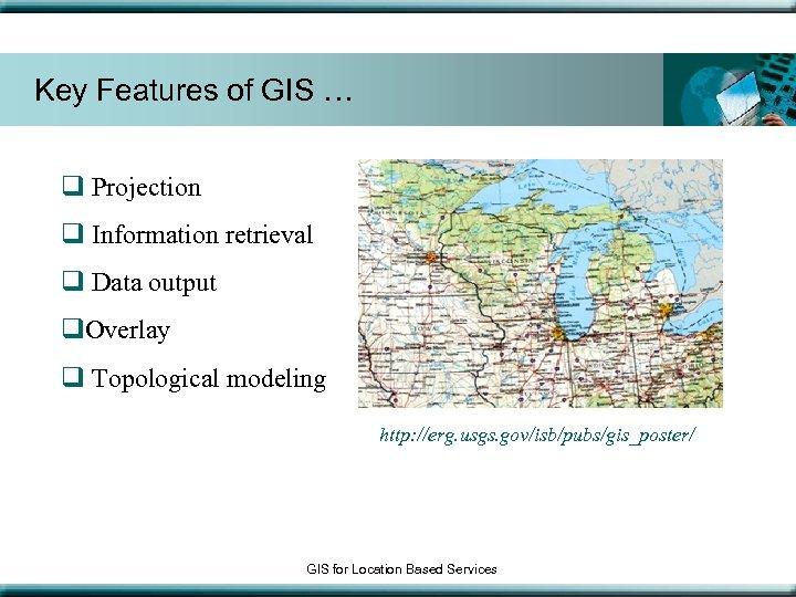 Key Features of GIS … q Projection q Information retrieval q Data output q.
