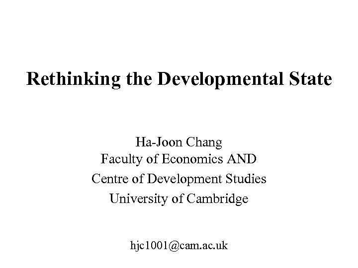 Rethinking the Developmental State Ha-Joon Chang Faculty of Economics AND Centre of Development Studies