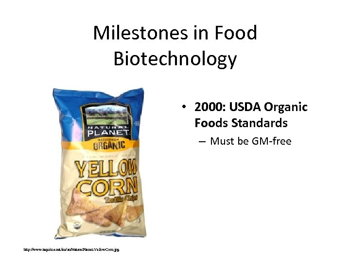 Milestones in Food Biotechnology • 2000: USDA Organic Foods Standards – Must be GM-free